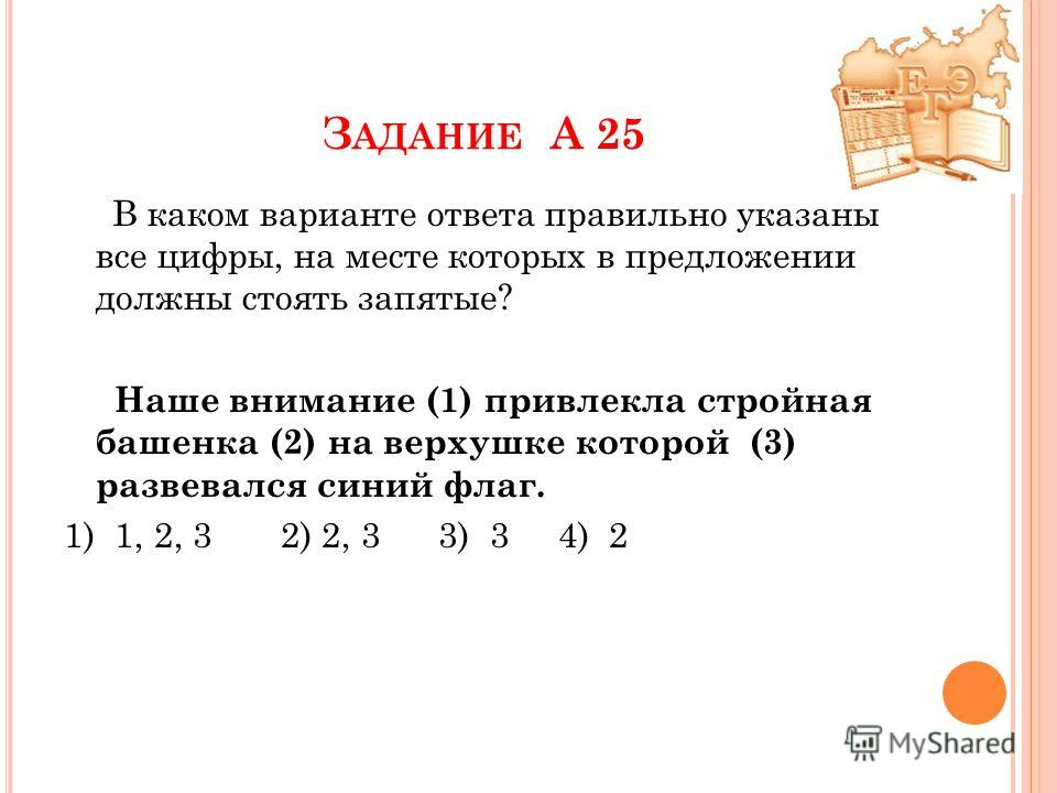 З АДАНИЕ А 25 В каком варианте ответа правильно указаны все цифры, на месте которых в предложении должны стоять запятые? Наше внимание (1) привлекла стройная башенка (2) на верхушке которой (3) развевался синий флаг. 1) 1, 2, 3 2) 2, 3 3) 3 4) 2