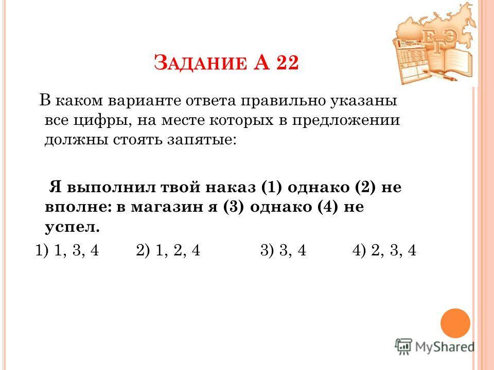 З АДАНИЕ А 22 В каком варианте ответа правильно указаны все цифры, на месте которых в предложении должны стоять запятые: Я выполнил твой наказ (1) однако (2) не вполне: в магазин я (3) однако (4) не успел. 1) 1, 3, 4 2) 1, 2, 4 3) 3, 4 4) 2, 3, 4