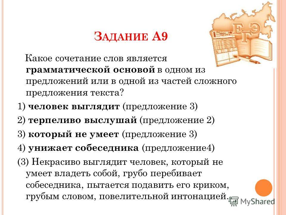 З АДАНИЕ А9 Какое сочетание слов является грамматической основой в одном из предложений или в одной из частей сложного предложения текста? 1) человек выглядит (предложение 3) 2) терпеливо выслушай (предложение 2) 3) который не умеет (предложение 3) 4