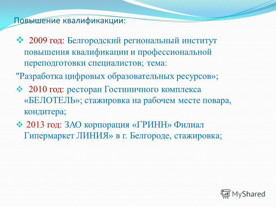 Повышение квалификакции: 2009 год: Белгородский региональный институт повышения квалификации и профессиональной переподготовки специалистов; тема: