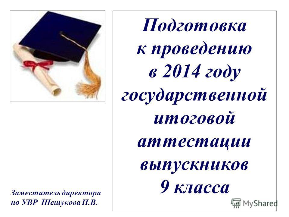 Подготовка к проведению в 2014 году государственной итоговой аттестации выпускников 9 класса Заместитель директора по УВР Шешукова Н.В.