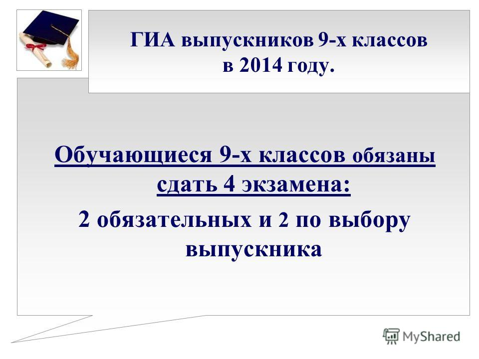 ГИА выпускников 9-х классов в 2014 году. Обучающиеся 9-х классов обязаны сдать 4 экзамена: 2 обязательных и 2 по выбору выпускника