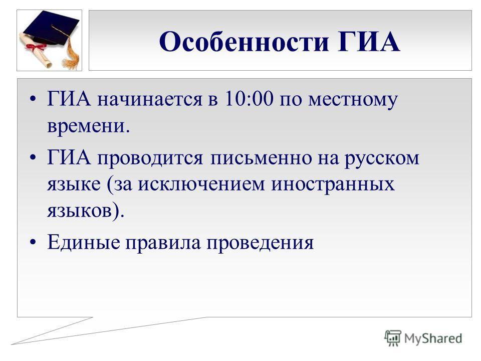 Особенности ГИА ГИА начинается в 10:00 по местному времени. ГИА проводится письменно на русском языке (за исключением иностранных языков). Единые правила проведения