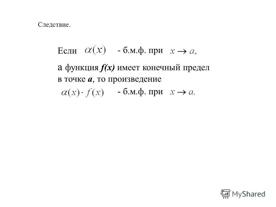 Следствие. Если - б.м.ф. при а функция f(x) имеет конечный предел в точке a, то произведение - б.м.ф. при