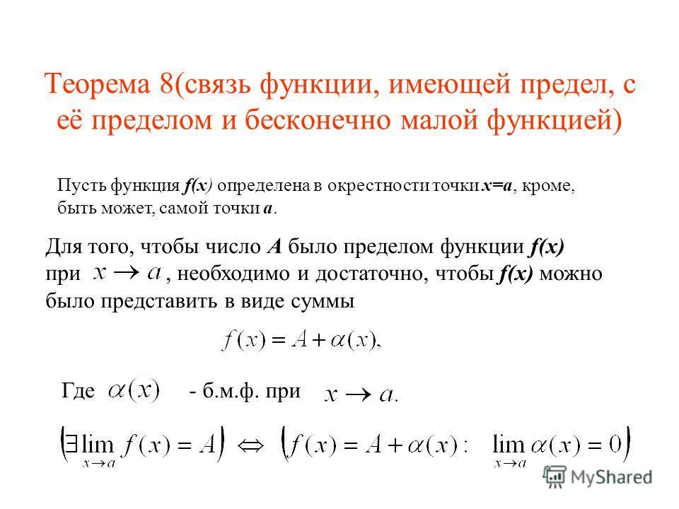 Теорема 8(связь функции, имеющей предел, с её пределом и бесконечно малой функцией) Пусть функция f(x) определена в окрестности точки x=a, кроме, быть может, самой точки a. Для того, чтобы число А было пределом функции f(x) при, необходимо и достаточ
