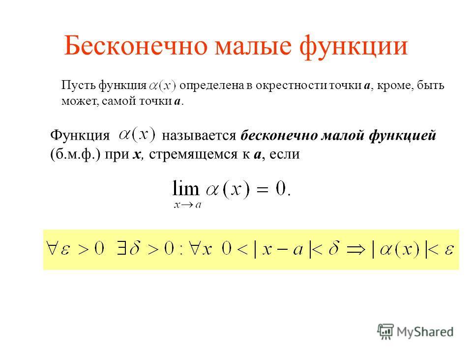 Бесконечно малые функции Пусть функция определена в окрестности точки a, кроме, быть может, самой точки a. Функция называется бесконечно малой функцией (б.м.ф.) при x, стремящемся к a, если