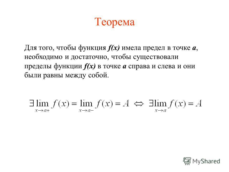 Теорема Для того, чтобы функция f(x) имела предел в точке a, необходимо и достаточно, чтобы существовали пределы функции f(x) в точке a справа и слева и они были равны между собой.