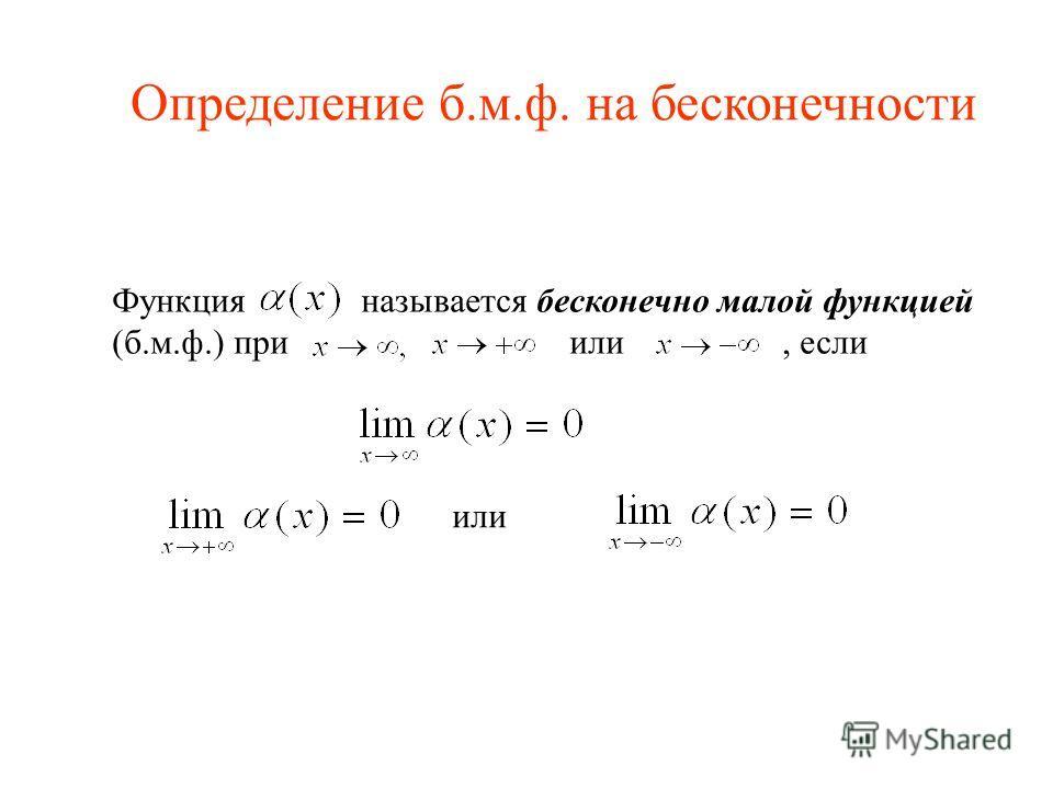 Функция называется бесконечно малой функцией (б.м.ф.) при или, если или Определение б.м.ф. на бесконечности