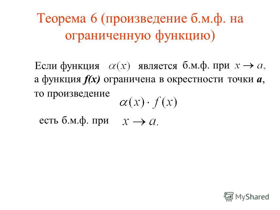 Теорема 6 (произведение б.м.ф. на ограниченную функцию) Если функция является б.м.ф. при а функция f(x) ограничена в окрестности точки a, есть б.м.ф. при то произведение