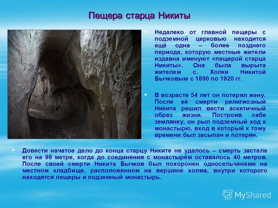 Пещера старца Никиты Довести начатое дело до конца старцу Никите не удалось – смерть застала его на 98 метре, когда до соединения с монастырём оставалось 40 метров. После своей смерти Никита Бычков был похоронен односельчанами на местном кладбище, ра