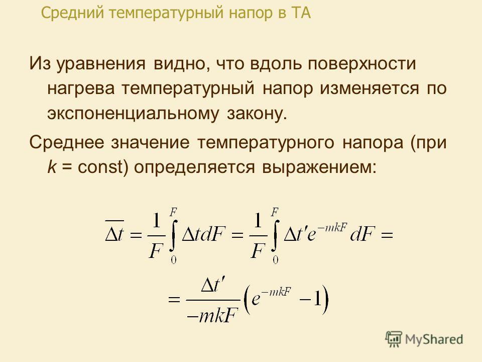 Из уравнения видно, что вдоль поверхности нагрева температурный напор изменяется по экспоненциальному закону. Среднее значение температурного напора (при k = const) определяется выражением: Средний температурный напор в ТА