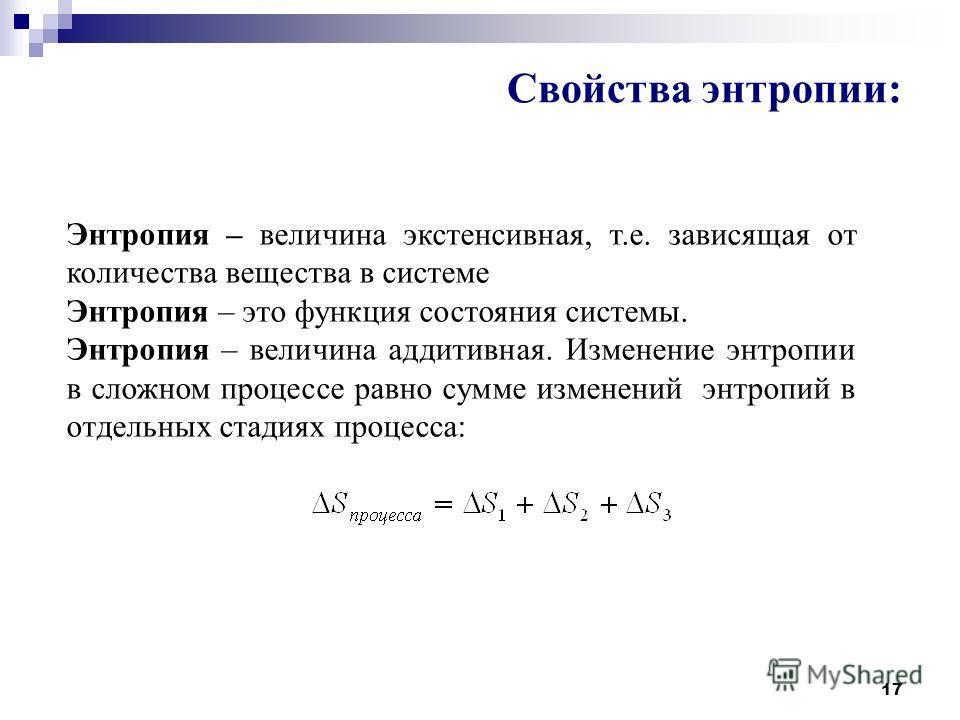 17 Свойства энтропии: Энтропия – величина экстенсивная, т.е. зависящая от количества вещества в системе Энтропия – это функция состояния системы. Энтропия – величина аддитивная. Изменение энтропии в сложном процессе равно сумме изменений энтропий в о