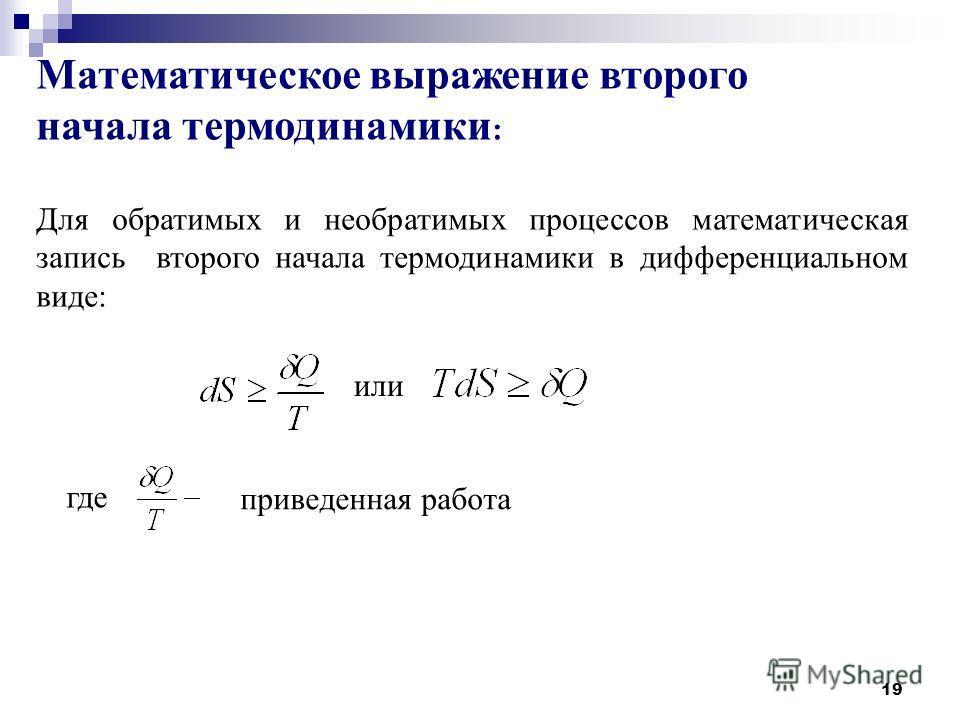 19 Математическое выражение второго начала термодинамики : Для обратимых и необратимых процессов математическая запись второго начала термодинамики в дифференциальном виде: или где приведенная работа