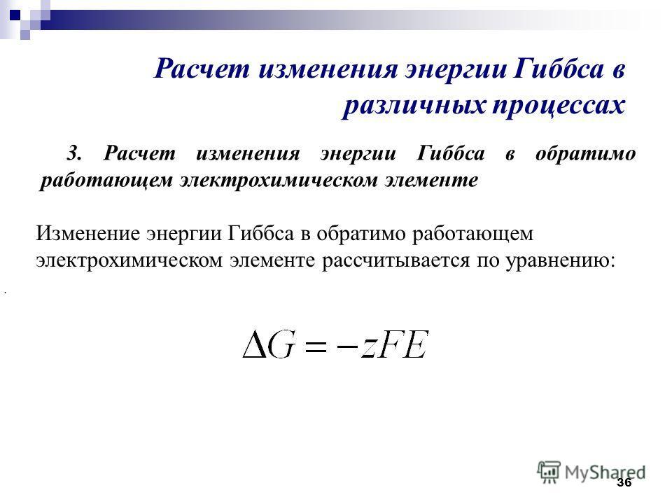 36 Расчет изменения энергии Гиббса в различных процессах 3. Расчет изменения энергии Гиббса в обратимо работающем электрохимическом элементе. Изменение энергии Гиббса в обратимо работающем электрохимическом элементе рассчитывается по уравнению:
