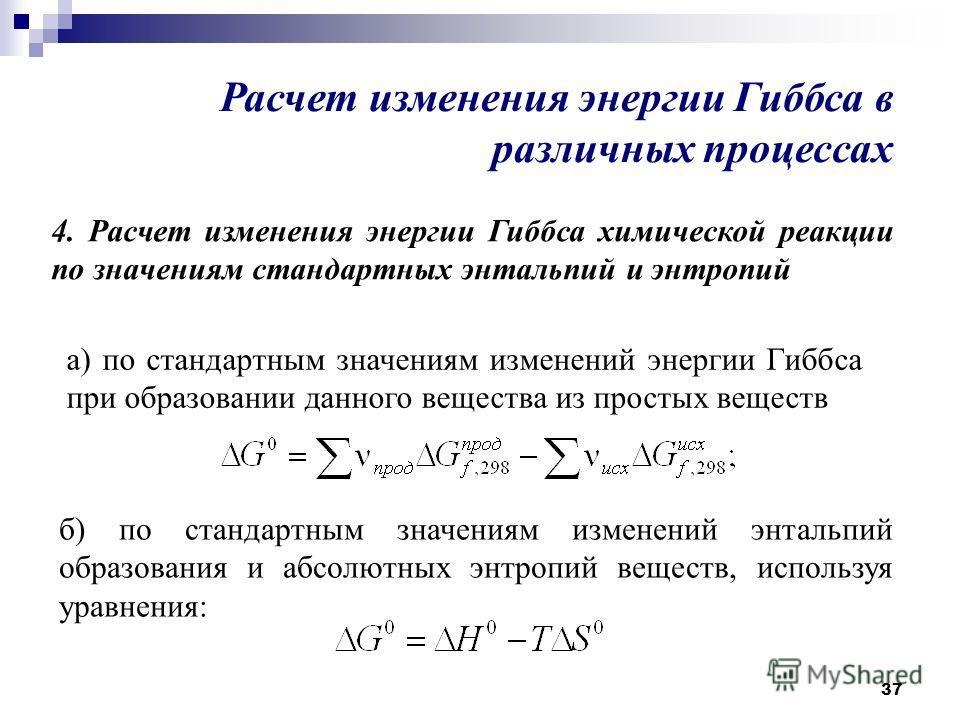 37 4. Расчет изменения энергии Гиббса химической реакции по значениям стандартных энтальпий и энтропий Расчет изменения энергии Гиббса в различных процессах а) по стандартным значениям изменений энергии Гиббса при образовании данного вещества из прос
