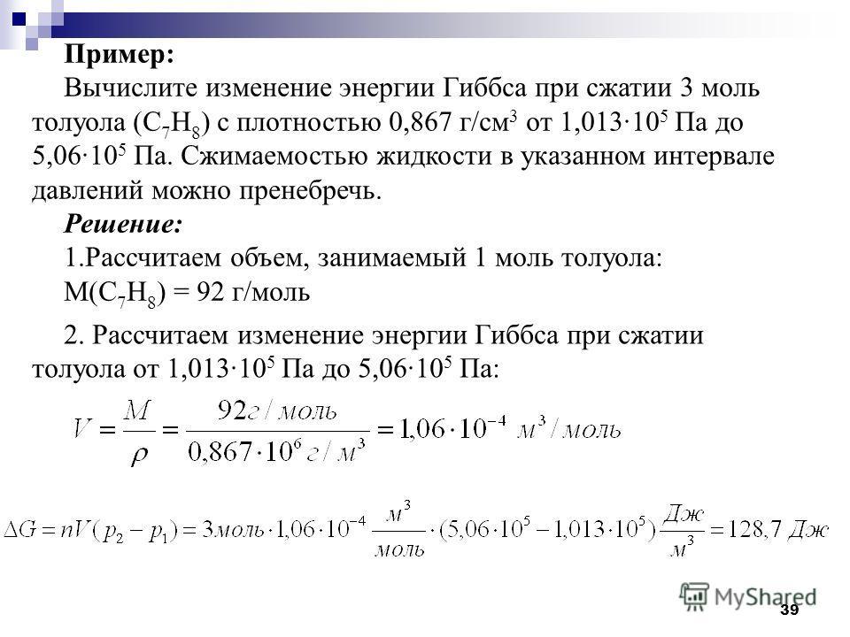 39 Пример: Вычислите изменение энергии Гиббса при сжатии 3 моль толуола (С 7 Н 8 ) с плотностью 0,867 г/см 3 от 1,013·10 5 Па до 5,06·10 5 Па. Сжимаемостью жидкости в указанном интервале давлений можно пренебречь. Решение: 1.Рассчитаем объем, занимае