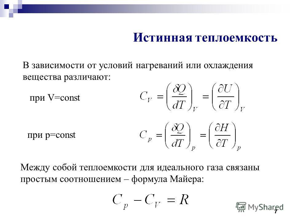 7 Истинная теплоемкость В зависимости от условий нагреваний или охлаждения вещества различают: при V=const при р=const Между собой теплоемкости для идеального газа связаны простым соотношением – формула Майера: