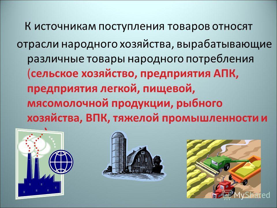 К источникам поступления товаров относят отрасли народного хозяйства, вырабатывающие различные товары народного потребления (сельское хозяйство, предприятия АПК, предприятия легкой, пищевой, мясомолочной продукции, рыбного хозяйства, ВПК, тяжелой про
