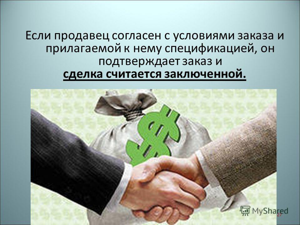 Если продавец согласен с условиями заказа и прилагаемой к нему спецификацией, он подтверждает заказ и сделка считается заключенной. 27