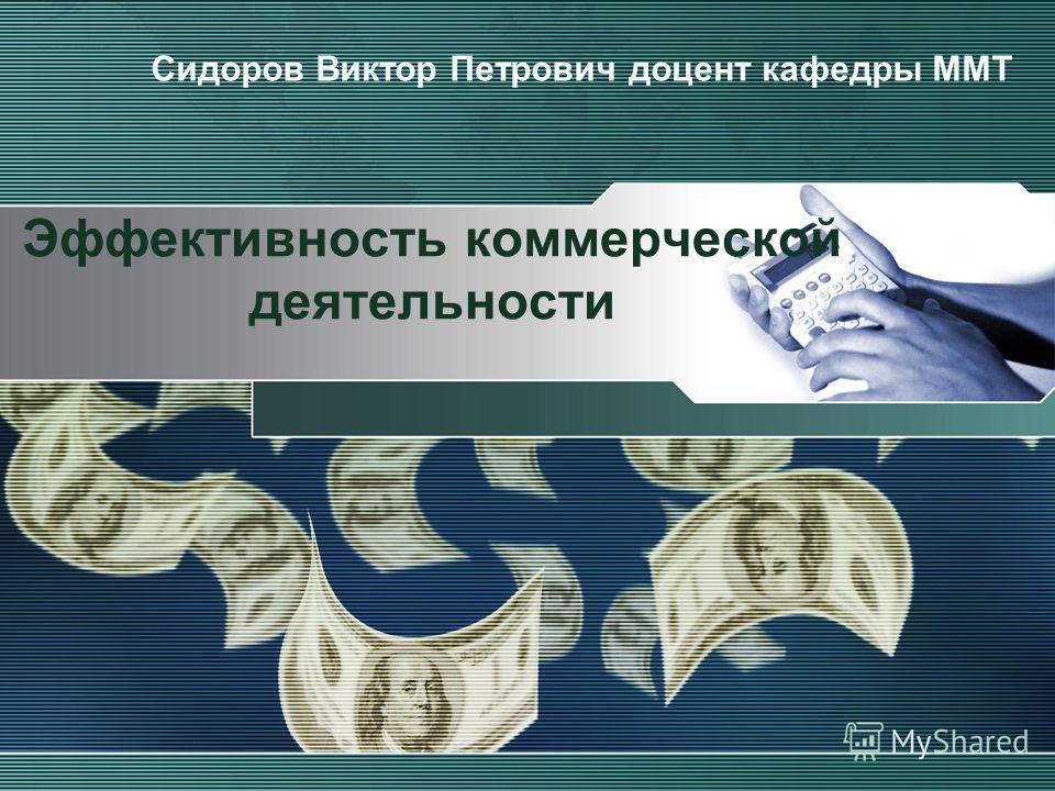 Эффективность коммерческой деятельности Сидоров Виктор Петрович доцент кафедры ММТ
