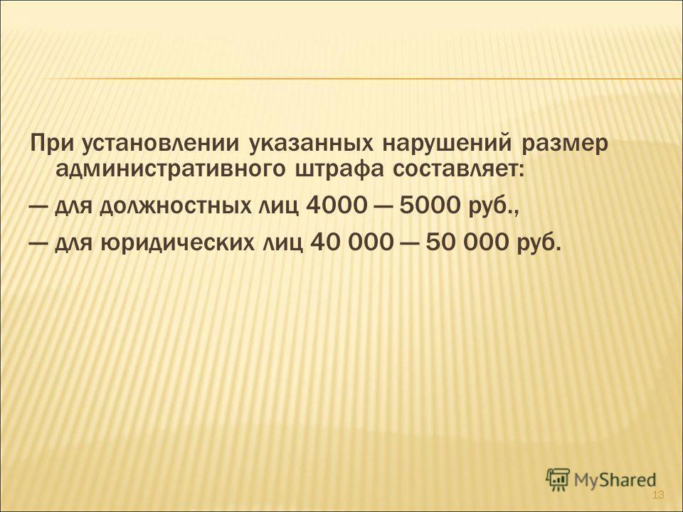 При установлении указанных нарушений размер административного штрафа составляет: для должностных лиц 4000 5000 руб., для юридических лиц 40 000 50 000 руб. 13