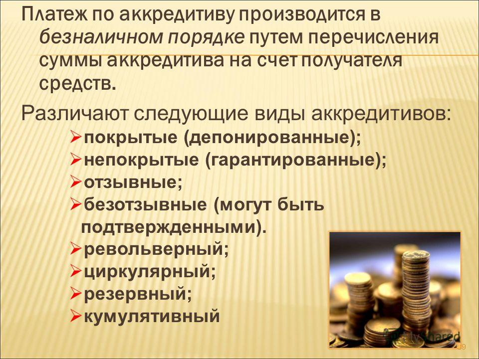 Платеж по аккредитиву производится в безналичном порядке путем перечисления суммы аккредитива на счет получателя средств. Различают следующие виды аккредитивов: покрытые (депонированные); непокрытые (гарантированные); отзывные; безотзывные (могут быт