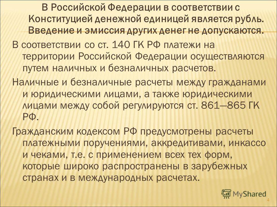 В Российской Федерации в соответствии с Конституцией денежной единицей является рубль. Введение и эмиссия других денег не допускаются. В соответствии со ст. 140 ГК РФ платежи на территории Российской Федерации осуществляются путем наличных и безналич