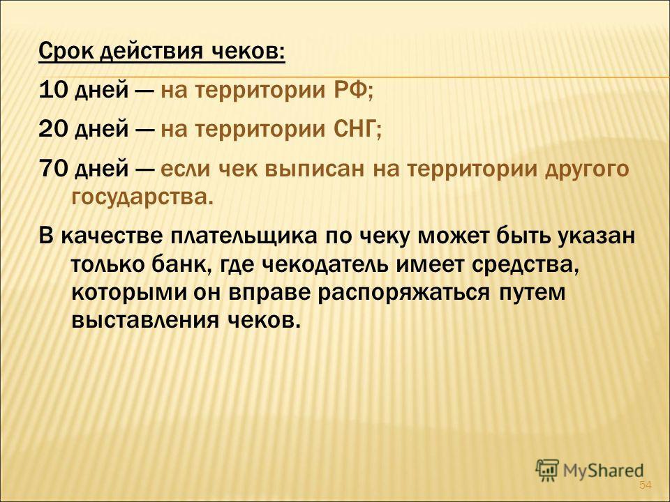 54 Срок действия чеков: 10 дней на территории РФ; 20 дней на территории СНГ; 70 дней если чек выписан на территории другого государства. В качестве плательщика по чеку может быть указан только банк, где чекодатель имеет средства, которыми он вправе р