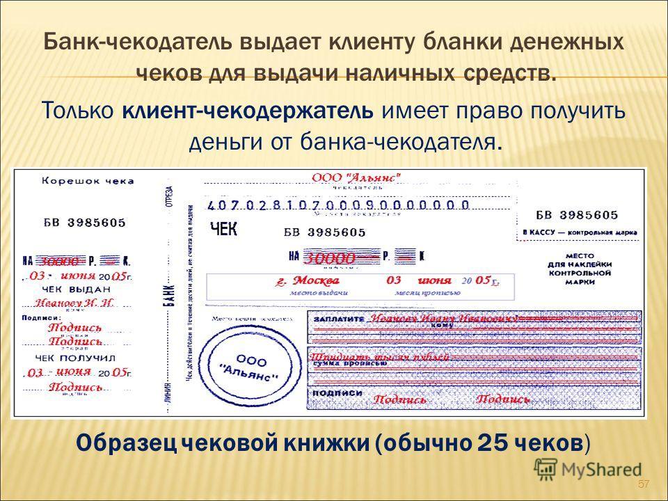 Банк-чекодатель выдает клиенту бланки денежных чеков для выдачи наличных средств. Только клиент-чекодержатель имеет право получить деньги от банка-чекодателя. Образец чековой книжки (обычно 25 чеков) 57
