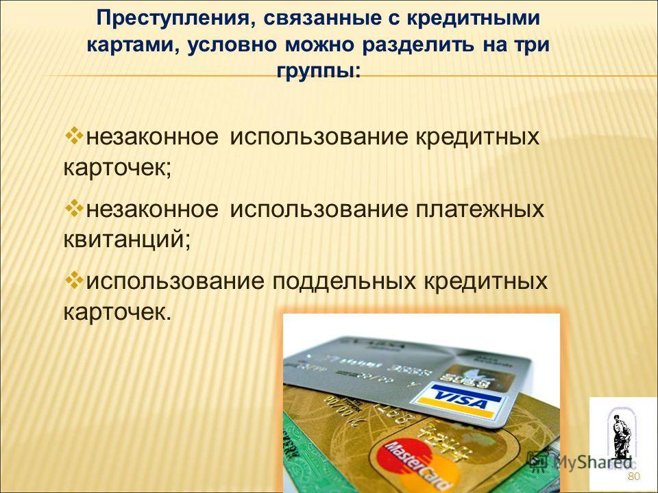 80 Преступления, связанные с кредитными картами, условно можно разделить на три группы: незаконное использование кредитных карточек; незаконное использование платежных квитанций; использование поддельных кредитных карточек.