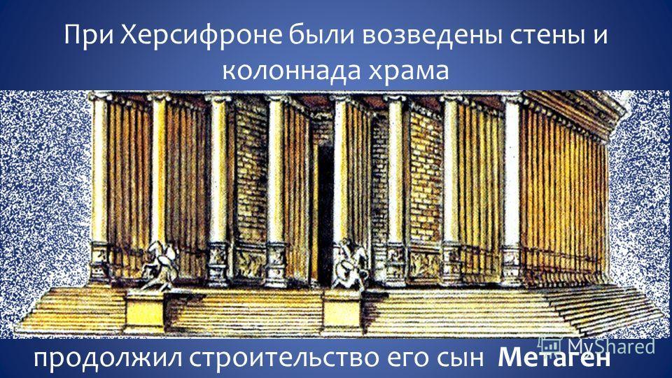 При Херсифроне были возведены стены и колоннада храма продолжил строительство его сын Метаген