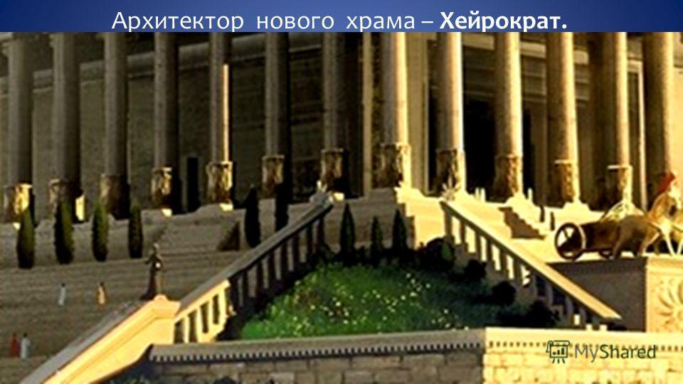 Архитектор нового храма – Хейрократ. Он поднял ступенчатое основание на 2 метра.