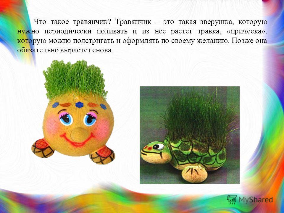 Что такое травянчик? Травянчик – это такая зверушка, которую нужно периодически поливать и из нее растет травка, «прическа», которую можно подстригать и оформлять по своему желанию. Позже она обязательно вырастет снова.