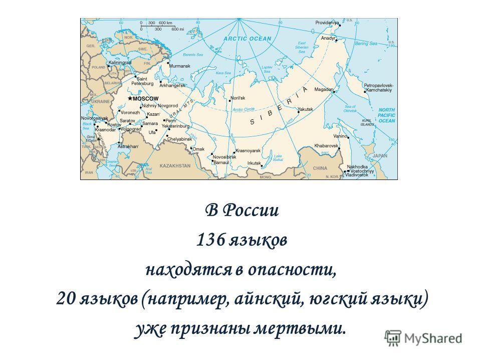 В России 136 языков находятся в опасности, 20 языков (например, айнский, югский языки) уже признаны мертвыми.