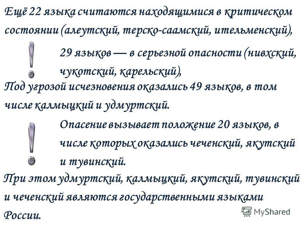 Ещё 22 языка считаются находящимися в критическом состоянии (алеутский, терско-саамский, ительменский), Под угрозой исчезновения оказались 49 языков, в том числе калмыцкий и удмуртский. 29 языков в серьезной опасности (нивхский, чукотский, карельский