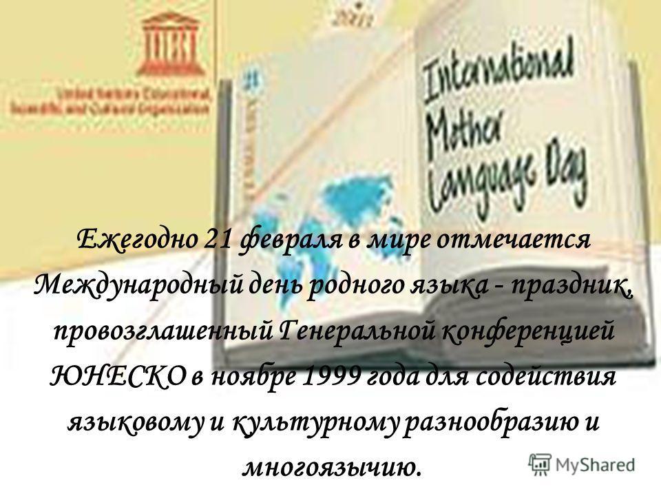 Ежегодно 21 февраля в мире отмечается Международный день родного языка - праздник, провозглашенный Генеральной конференцией ЮНЕСКО в ноябре 1999 года для содействия языковому и культурному разнообразию и многоязычию.