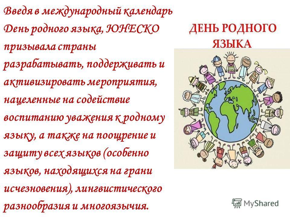Введя в международный календарь День родного языка, ЮНЕСКО призывала страны разрабатывать, поддерживать и активизировать мероприятия, нацеленные на содействие воспитанию уважения к родному языку, а также на поощрение и защиту всех языков (особенно яз