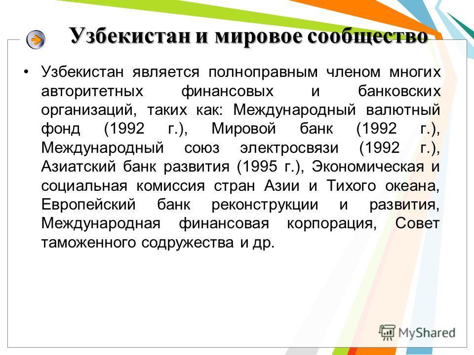 Узбекистан и мировое сообщество Узбекистан является полноправным членом многих авторитетных финансовых и банковских организаций, таких как: Международный валютный фонд (1992 г.), Мировой банк (1992 г.), Международный союз электросвязи (1992 г.), Азиа