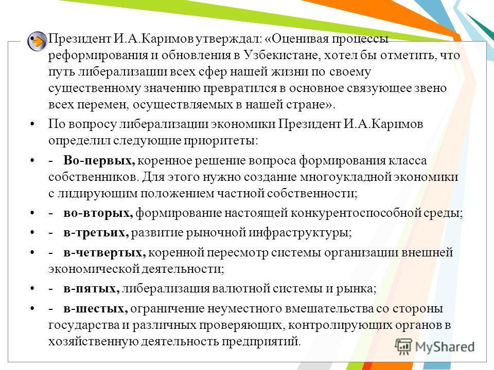 Президент И.А.Каримов утверждал: «Оценивая процессы реформирования и обновления в Узбекистане, хотел бы отметить, что путь либерализации всех сфер нашей жизни по своему существенному значению превратился в основное связующее звено всех перемен, осуще