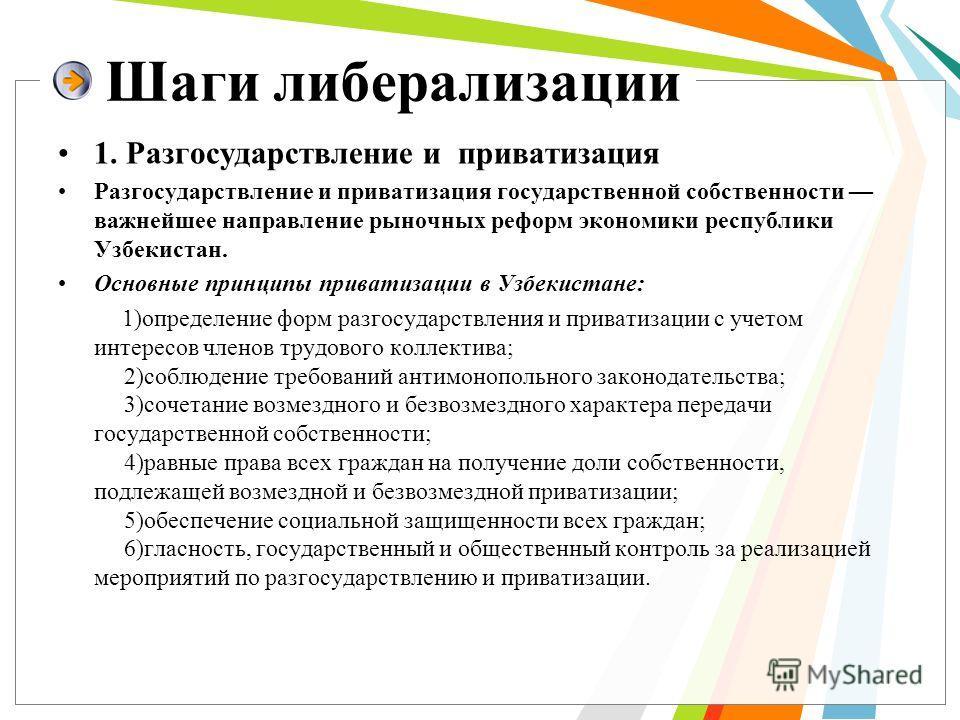 Шаги либерализации 1. Разгосударствление и приватизация Разгосударствление и приватизация государственной собственности важнейшее направление рыночных реформ экономики республики Узбекистан. Основные принципы приватизации в Узбекистане: 1)определение