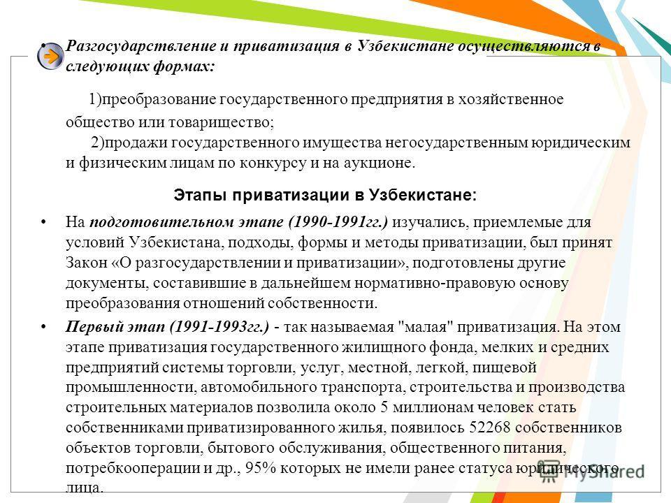 Разгосударствление и приватизация в Узбекистане осуществляются в следующих формах: 1)преобразование государственного предприятия в хозяйственное общество или товарищество; 2)продажи государственного имущества негосударственным юридическим и физически