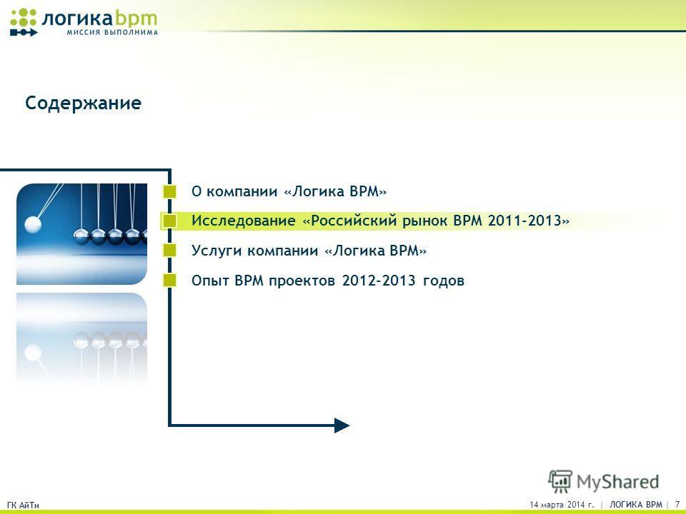 ГК АйТи Содержание 14 марта 2014 г. | ЛОГИКА BPM | 7 ГК АйТи О компании «Логика BPM» Исследование «Российский рынок BPM 2011-2013» Услуги компании «Логика BPM» Опыт BPM проектов 2012-2013 годов