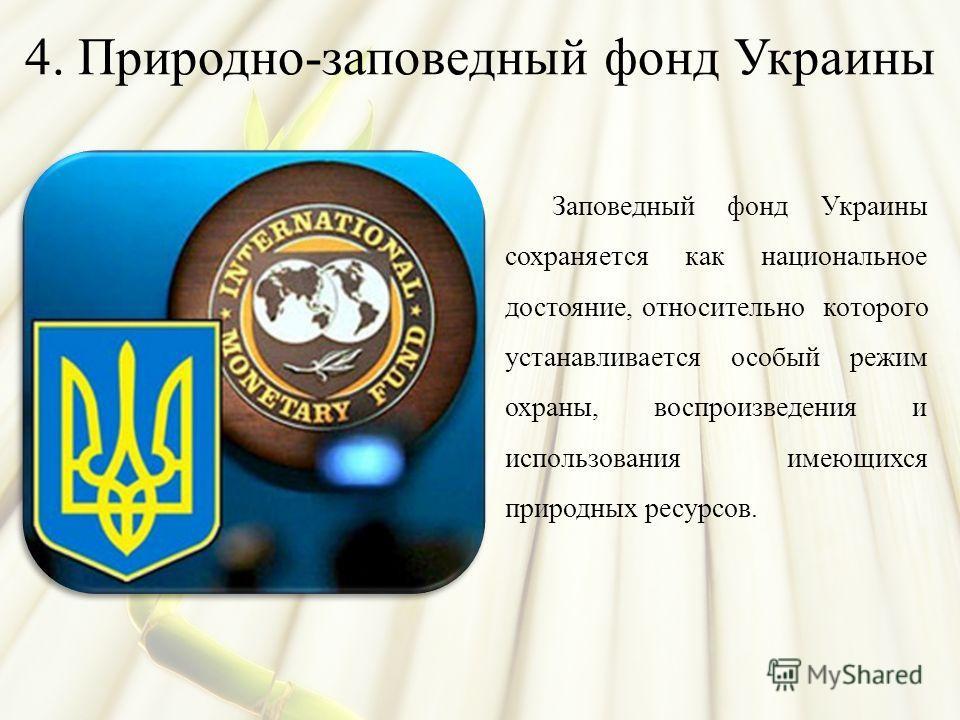 4. Природно-заповедный фонд Украины Заповедный фонд Украины сохраняется как национальное достояние, относительно которого устанавливается особый режим охраны, воспроизведения и использования имеющихся природных ресурсов.