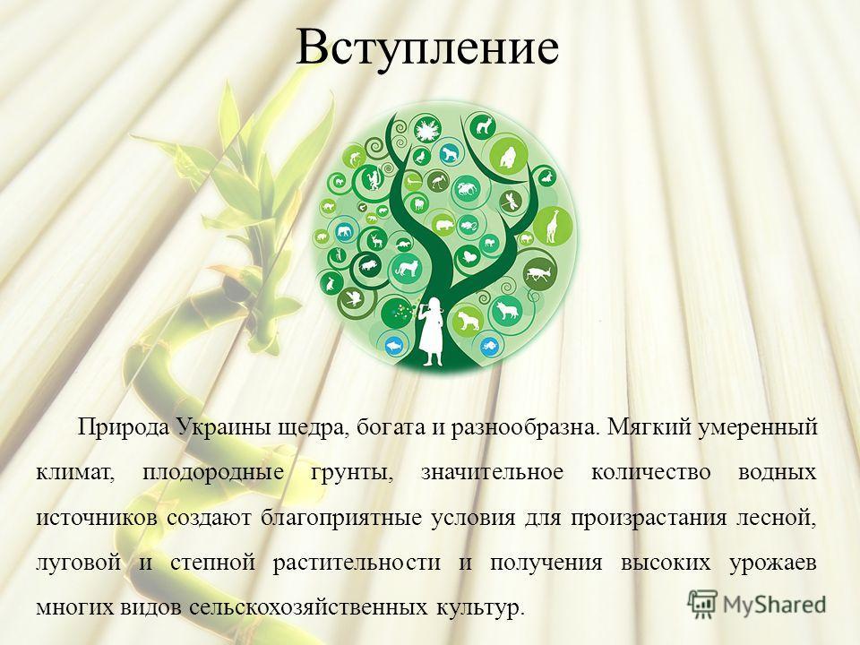Вступление Природа Украины щедра, богата и разнообразна. Мягкий умеренный климат, плодородные грунты, значительное количество водных источников создают благоприятные условия для произрастания лесной, луговой и степной растительности и получения высок