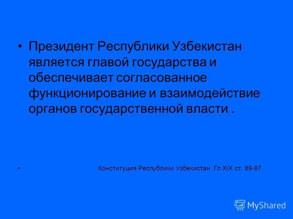Президент Республики Узбекистан является главой государства и обеспечивает согласованное функционирование и взаимодействие органов государственной власти. Конституция Республики Узбекистан. Гл.XlX ст. 89-97