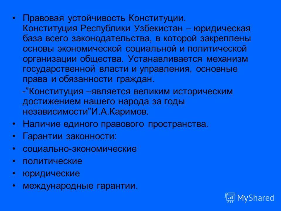 Правовая устойчивость Конституции. Конституция Республики Узбекистан – юридическая база всего законодательства, в которой закреплены основы экономической социальной и политической организации общества. Устанавливается механизм государственной власти