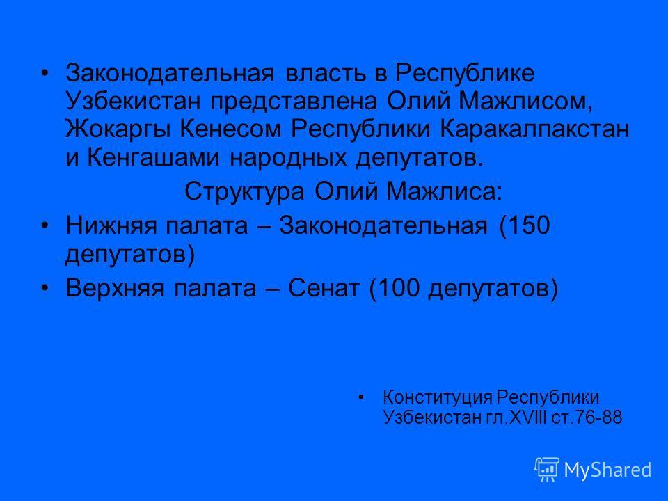 Законодательная власть в Республике Узбекистан представлена Олий Мажлисом, Жокаргы Кенесом Республики Каракалпакстан и Кенгашами народных депутатов. Структура Олий Мажлиса: Нижняя палата – Законодательная (150 депутатов) Верхняя палата – Сенат (100 д
