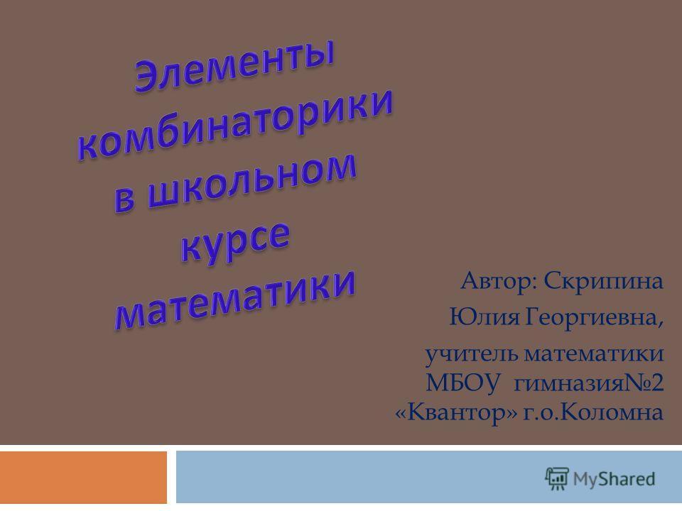Автор: Скрипина Юлия Георгиевна, учитель математики МБОУ гимназия2 «Квантор» г.о.Коломна
