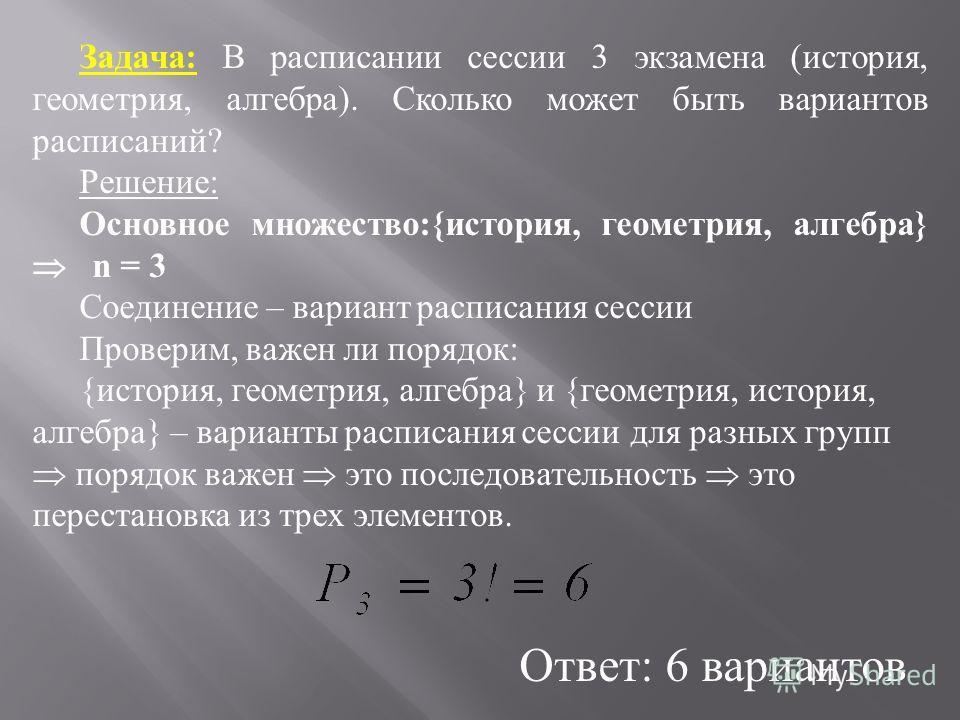 Задача: В расписании сессии 3 экзамена (история, геометрия, алгебра). Сколько может быть вариантов расписаний? Решение: Основное множество:{история, геометрия, алгебра} n = 3 Соединение – вариант расписания сессии Проверим, важен ли порядок: {история
