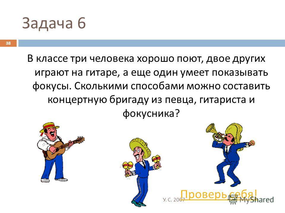 Октысюк У. С. 2007 38 Задача 6 В классе три человека хорошо поют, двое других играют на гитаре, а еще один умеет показывать фокусы. Сколькими способами можно составить концертную бригаду из певца, гитариста и фокусника ? Проверь себя !